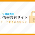 職員専用【情報共有サイト】の保護パスワード定期変更のお知らせ(パスワード保護)
