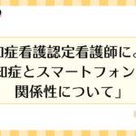 法人本部 松田 光央 認知症看護認定看護師 監修の 認知症トピックスを共有します。